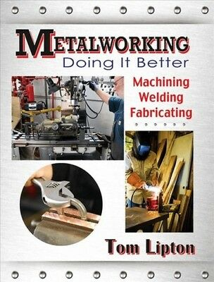 Metalworking Doing It Better : Machining, Welding, Fabricating, Paperback by ...