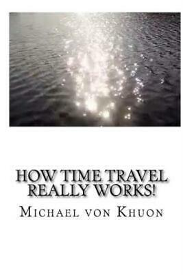 How Time Travel Really Works!: The Calculation Of Optimized Paths Into The ...