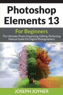 Photoshop Elements 13 For Beginners: The Ultimate Photo Organizing, Editing...