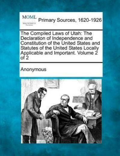 The Compiled Laws Of Utah: The Declaration Of Independence And Constitution...