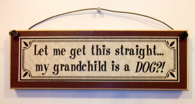 LET ME GET THIS STRAIGHT, MY GRANDCHILD IS A DOG?! Funny Sign