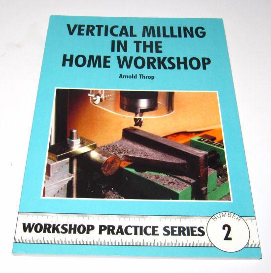 VERTICAL MILLING IN THE HOME WORKSHOP, WORKSHOP PRACTICE SERIES BOOK 2