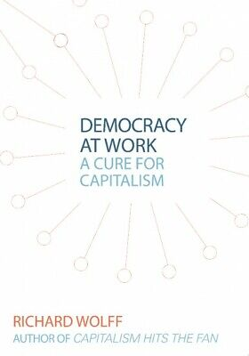 Democracy at Work : A Cure for Capitalism by Richard D.