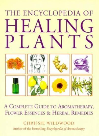 The Encyclopedia Of Healing Plants: A Guide to Aromatherapy, Flower Essences a,