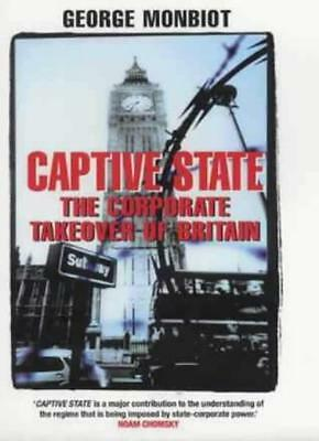 Captive State: The Corporate Takeover of Britain,George Monbiot- (Captive State The Corporate Takeover Of Britain)