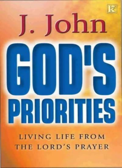 God's Priorities: Living Life from the Lords Prayer,J. John