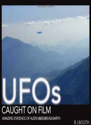 UFOs Caught on Film: Amazing Evidence of Alien Visitors to Earth By B J Booth
