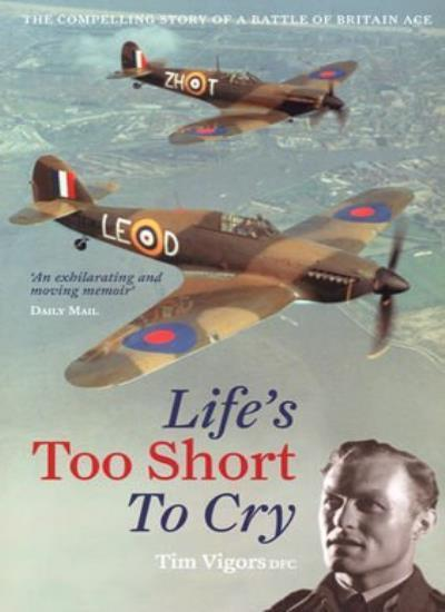 Life's Too Short to Cry The Compelling Memoir of a Battle of Britain Ace,Tim Vi