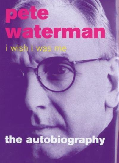 I Wish I Was Me: The Autobiography,Pete Waterman