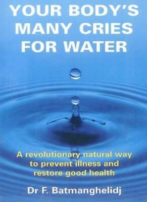 Yourr Body's Many Cries for Water By F. M. D. Batmanghelidj