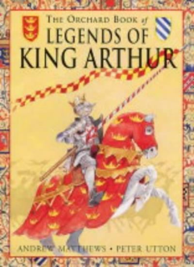 The Orchard Book of Legends of King Arthur,Andrew Matthews, Peter Utton