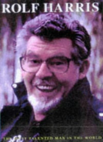 Rolf Harris: The Most Talented Man in the World By Michael Heatley