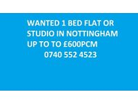 WANTED 1 BED FLAT/STUDIO UP TO £600PCM NOTTINGHAM