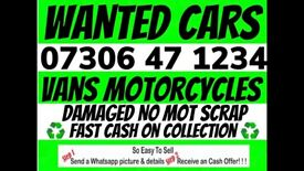 WANTED CAR VAN MOTORCYCLE ANY CONDITION EVEN SCRAP DAMAGED NON RUNNERS CASH WAITING