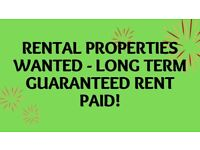 RENTAL PROPERTY WANTED - LONG TERM GUARANTEED RENT PAID!