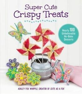 Super Cute Crispy Treats: Nearly 100 Unbelievable No-Bake Desserts, Fox Whipple,
