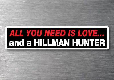 All you need is a Hillman Hunter sticker 7 yr water  fade proof vinyl sticker