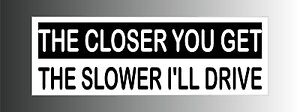 The-Closer-You-Get-The-Slower-Ill-Drive-Bumper-Sticker-Decal
