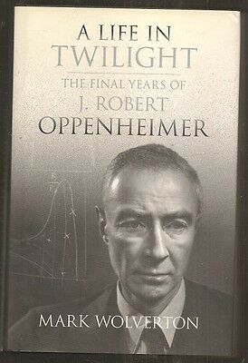 Mark Wolverton A Life In Twilight  Final Years Of J  Robert Oppenheimer  Signed