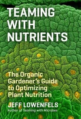 Teaming With Nutrients : The Organic Gardener's Guide to Optimizing Plant Nut...