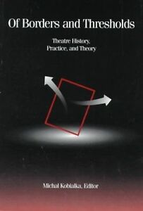 Of Borders and Thresholds: Theatre History, Practice, and Theory by Michal...