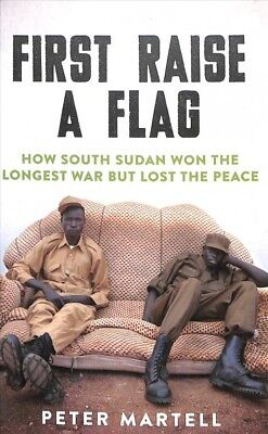 First Raise a Flag : How South Sudan Won the Longest War but Lost the Peace,