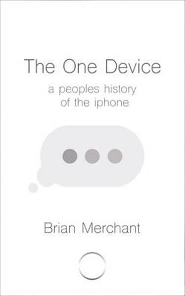 The One Device: The Secret History of the iPhone   Brian Merchant