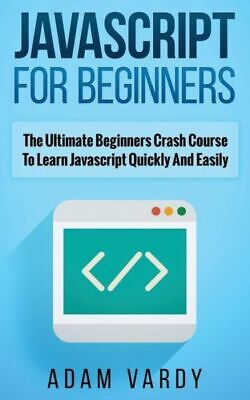 Javascript For Beginners: The Ultimate Beginners Crash Course To Learn...