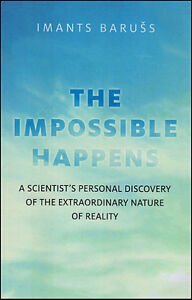 THE IMPOSSIBLE HAPPENS: The Nature of Reality by Imants Baruss
