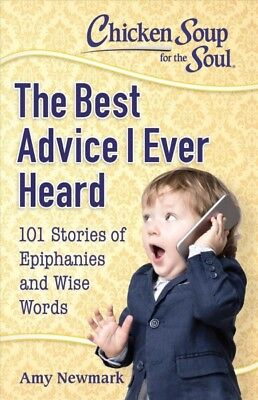 Chicken Soup for the Soul The Best Advice I Ever Heard : 101 Stories of