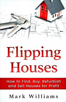 Flipping Houses : How to Find, Buy, Refurbish, and Sell Houses for Profit, Pa...