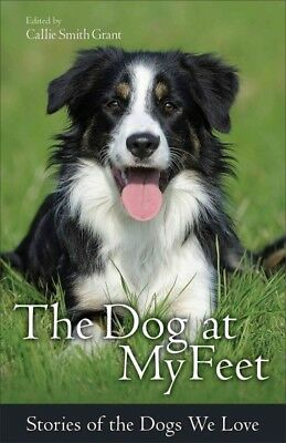 Dog at My Feet : Stories of the Dogs We Love, Paperback by Grant, Callie Smit...
