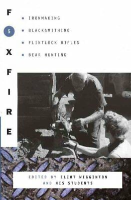 Foxfire 5 : Ironmaking, Blacksmithing, Flintlock Rifles, Bear Hunting, and Ot...