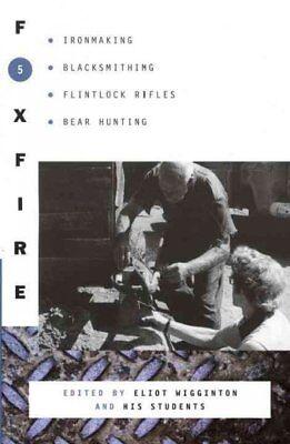 Foxfire 5 : Ironmaking, Blacksmithing, Flintlock Rifles, Bear Hunting, and Ot...