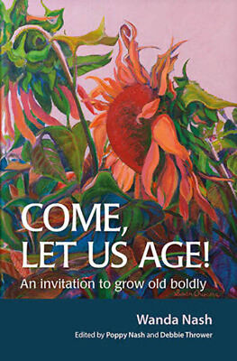 Come Let Us Age!: An invitation to grow old boldly | Wanda Nash