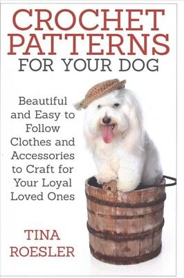 Crochet Patterns for Your Dog : Beautiful and Easy to Follow Clothes and Acce...