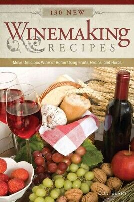 130 New Winemaking Recipes : Make Delicious Wine at Home Using Fruits, Grains... - Home Winemaking Recipes
