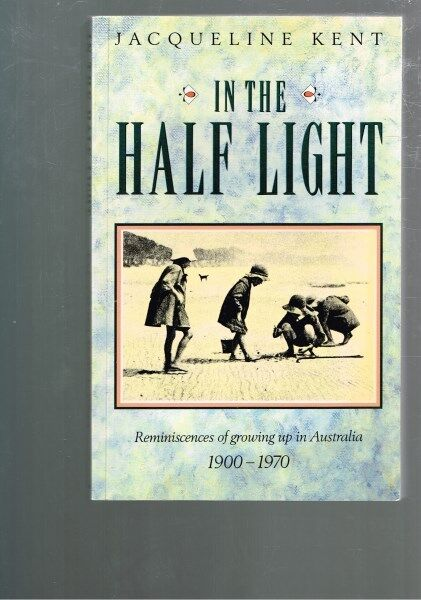 In the Half Light: Reminiscences Growing up Australia 1900-1970 Jacqueline Kent