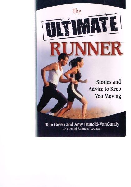 The Ultimate Runner: Stories and Advice to Keep You Moving Tom Green, Amy Hunold
