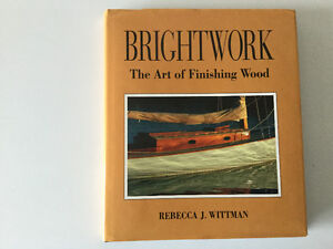 Brightwork The Art of Finishing Wood on Boats by Rebecca Wittman