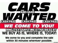 ★CARS/VANS WANTED★WANT A QUICK NO FUSS SALE?★ corsa astra clio ibiza astra 206 307 passat vectra ka