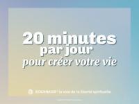 20 MINUTES PAR JOUR POUR CRÉER VOTRE VIE