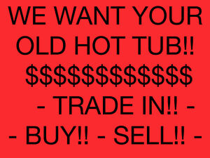 $$TRADE IN$$BUY$$SELL$$ - WE WANT YOUR OLD HOT TUB  705.621.8827