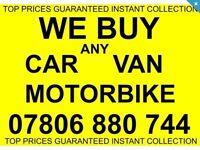 07806 880 744 WANTED CAR VAN BIKE FOR CASH SCRAP MY SELL