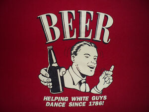 BEER, HELPING WHITE GUYS DANCE SINCE 1786! T-SHIRT