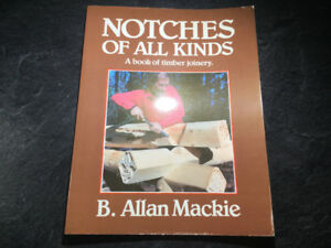 Notches of All Kinds A Book of Timber Joinery By B. Allan Mackie