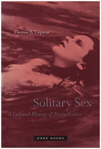 SOLITARY SEX: A Cultural History of Gratification by Laqueur