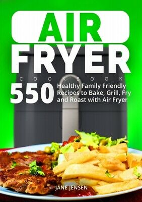 550 Air Fryer Healthy Family Recipes to Bake, Grill, Fry and Roast