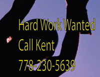 Hard Work Wanted Call Kent at 778-230-5639