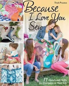 Because I Love You Sew: 17 Handmade Gifts for Everyone in Your Life, Trish Prest